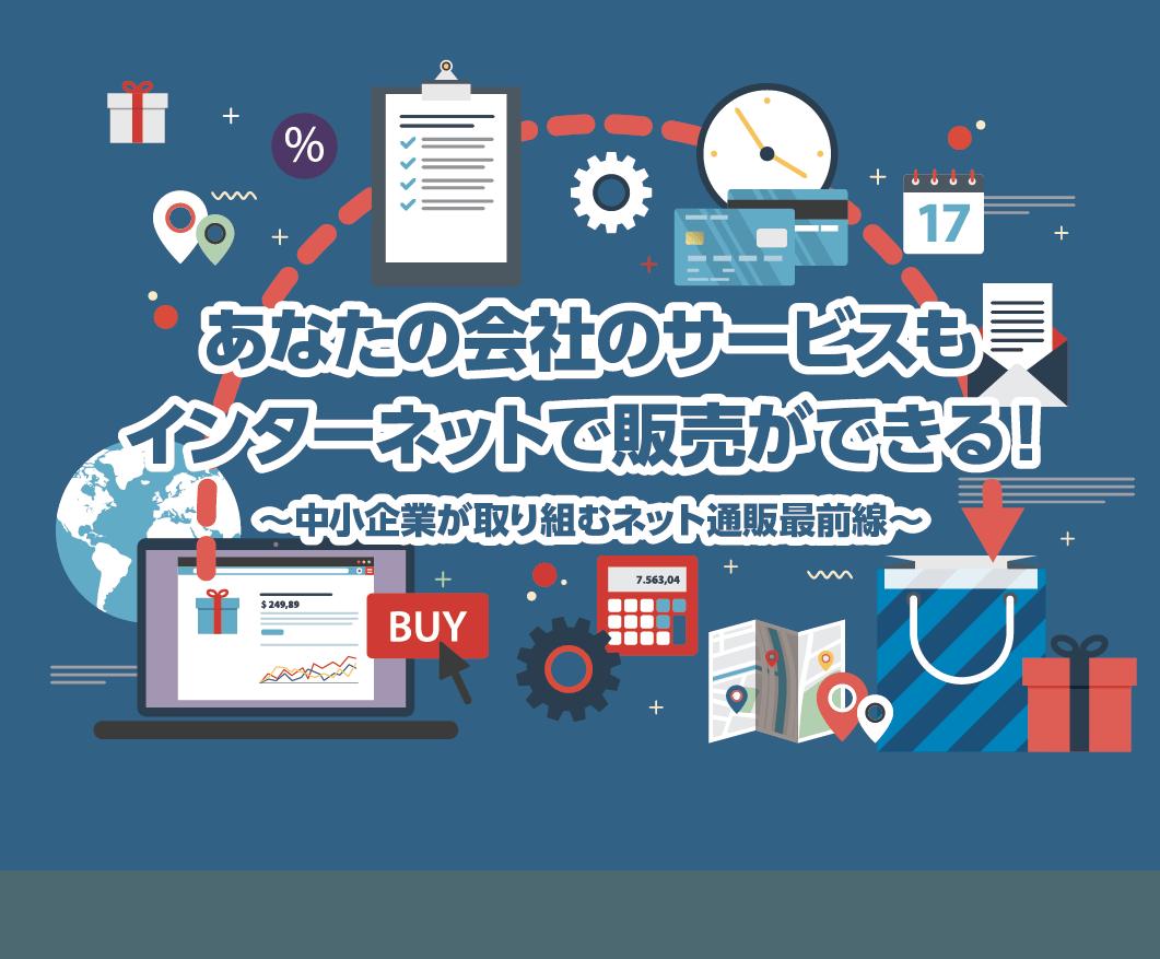 あなたの会社のサービスもインターネットで販売ができる! ~中小企業が取り組むネット通販最前線~